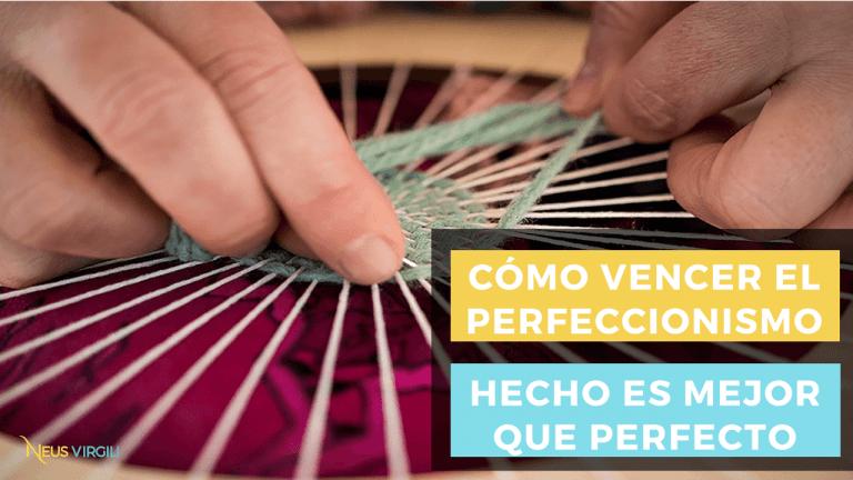 Cómo vencer el perfeccionismo.  Hecho es mejor que perfecto