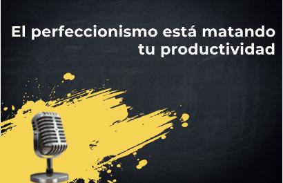 El perfeccionismo está matando tu productividad.